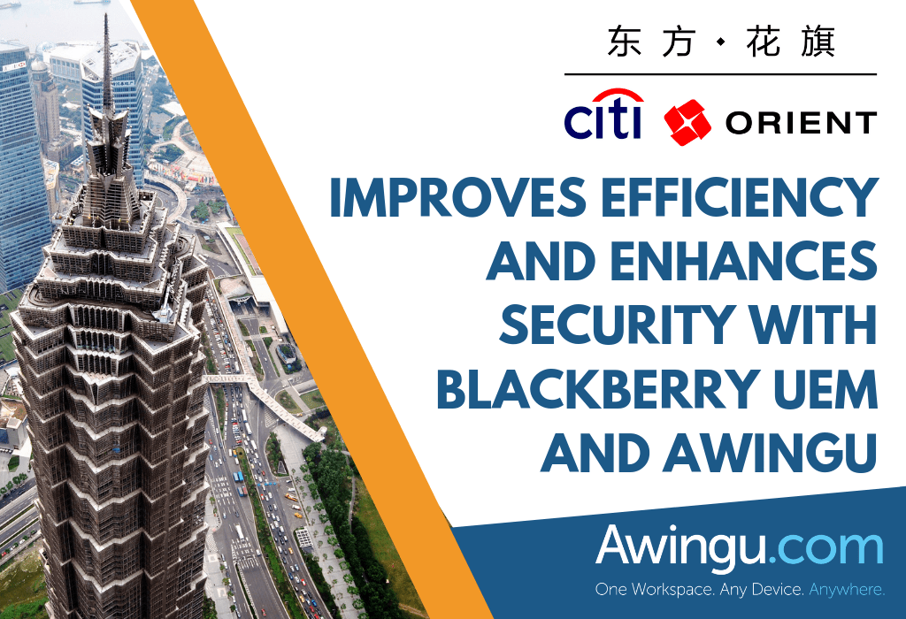citi orient improves efficiency and enhances security with blackberry uem and awingu